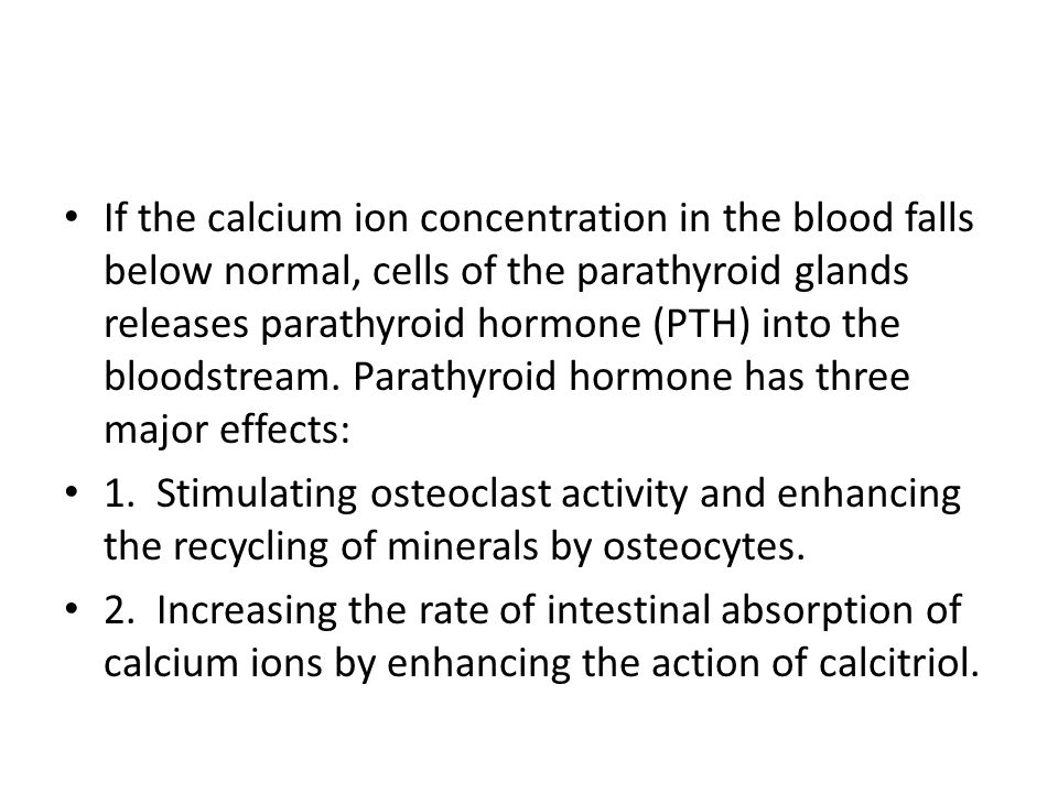If the calcium ion concentration in the blood falls below normal, cells of the parathyroid glands releases parathyroid hormone (PTH) into the bloodstream. Parathyroid hormone has three major effects: