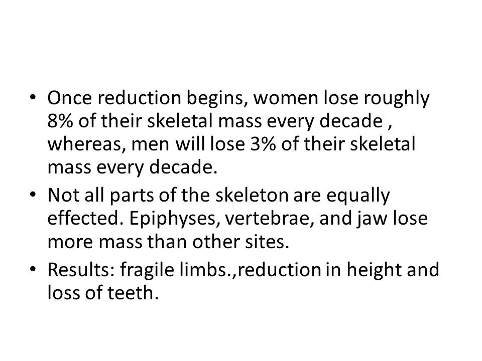 Once reduction begins, women lose roughly 8% of their skeletal mass every decade , whereas, men will lose 3% of their skeletal mass every decade.