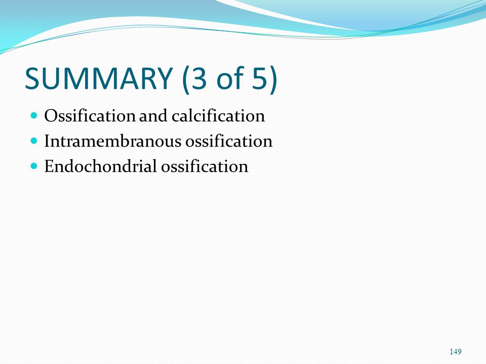 SUMMARY (3 of 5) Ossification and calcification