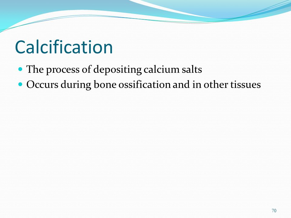Calcification The process of depositing calcium salts