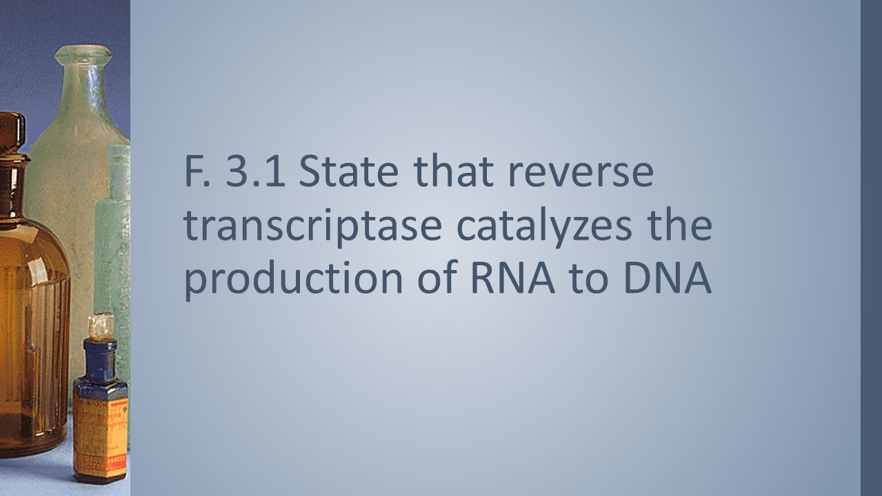 F. 3.1 State that reverse transcriptase catalyzes the production of RNA to DNA