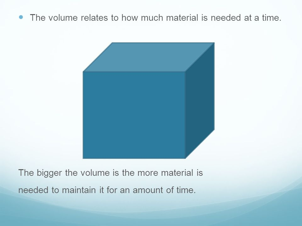 The volume relates to how much material is needed at a time.