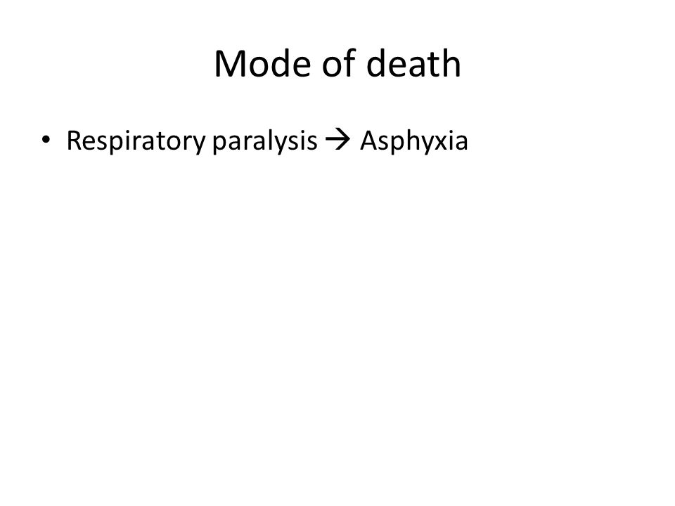 Mode of death Respiratory paralysis  Asphyxia