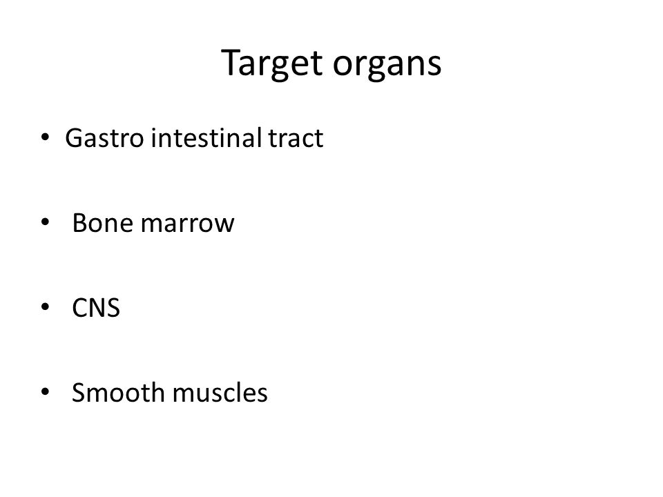 Target organs Gastro intestinal tract Bone marrow CNS Smooth muscles