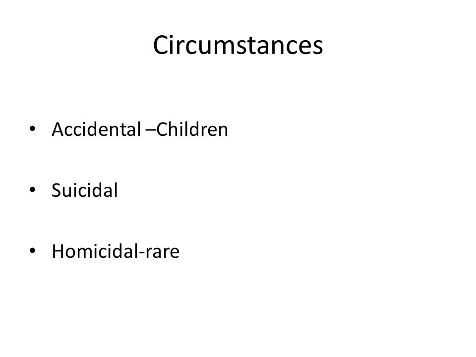 Circumstances Accidental –Children Suicidal Homicidal-rare