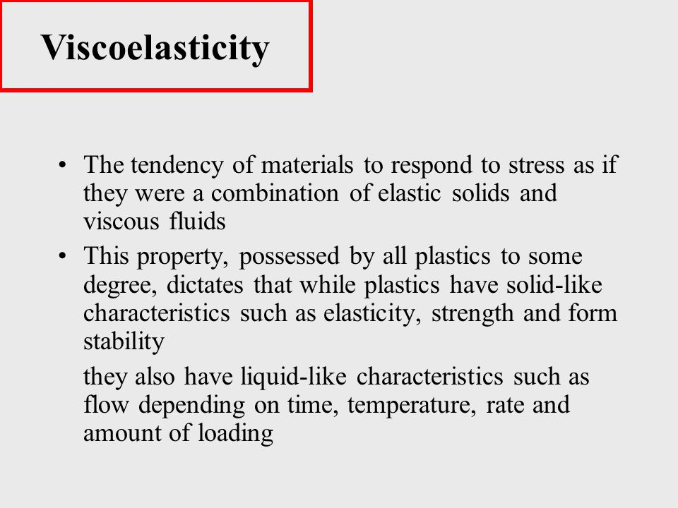 Viscoelasticity The tendency of materials to respond to stress as if they were a combination of elastic solids and viscous fluids.