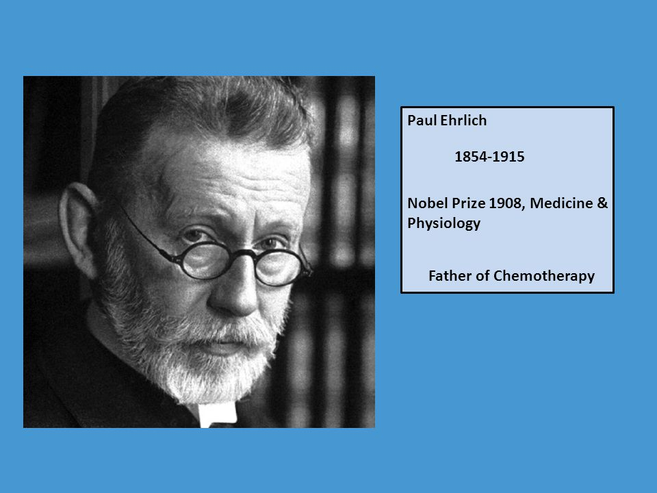 Paul Ehrlich 1854-1915 Nobel Prize 1908, Medicine & Physiology Father of Chemotherapy