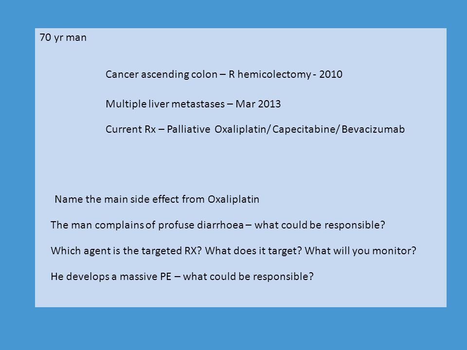 70 yr man Cancer ascending colon – R hemicolectomy - 2010. Multiple liver metastases – Mar 2013.