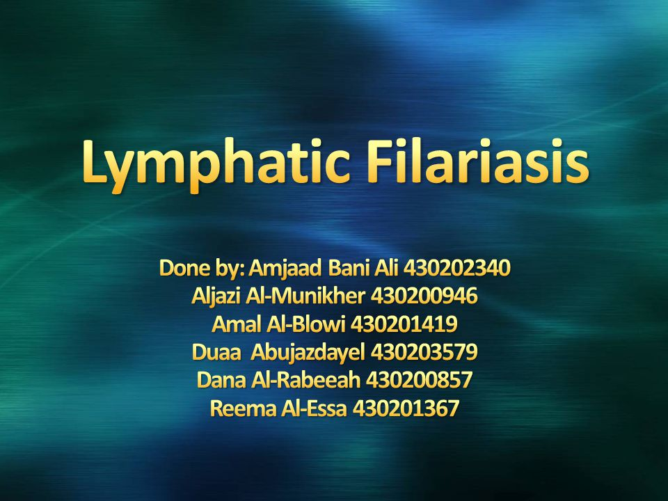 Lymphatic Filariasis Done by: Amjaad Bani Ali 430202340 Aljazi Al-Munikher 430200946 Amal Al-Blowi 430201419 Duaa Abujazdayel 430203579 Dana Al-Rabeeah 430200857 Reema Al-Essa 430201367