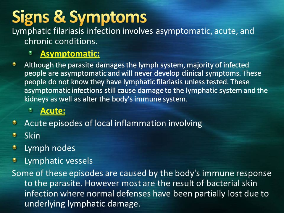Signs & Symptoms Lymphatic filariasis infection involves asymptomatic, acute, and chronic conditions.