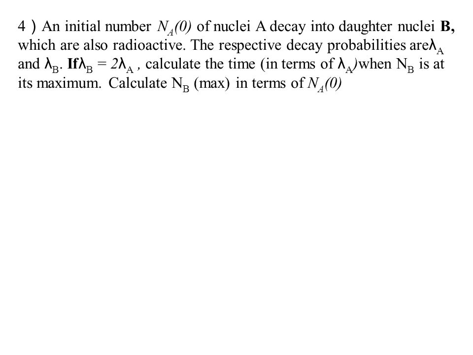 4)An initial number NA(0) of nuclei A decay into daughter nuclei B, which are also radioactive.