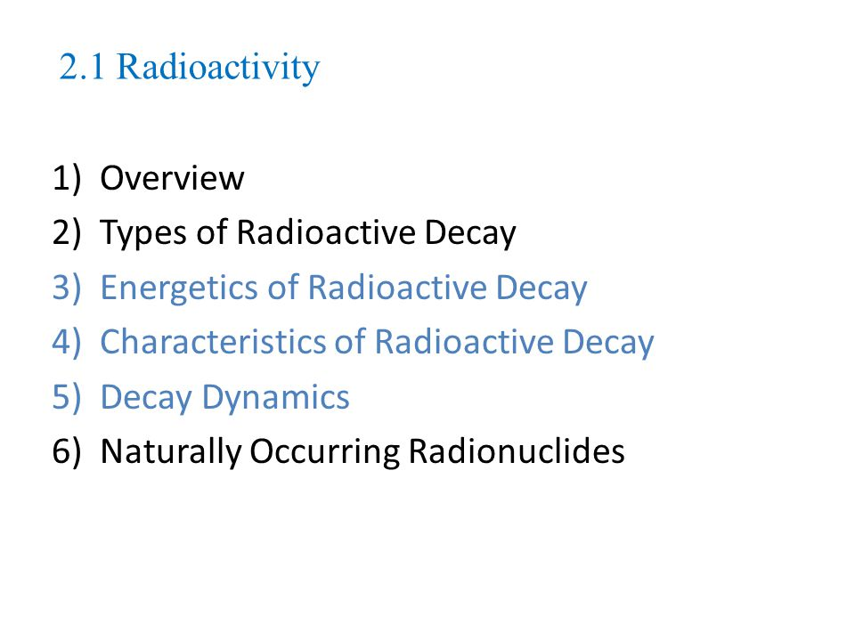 2.1 Radioactivity Overview. Types of Radioactive Decay. Energetics of Radioactive Decay. Characteristics of Radioactive Decay.