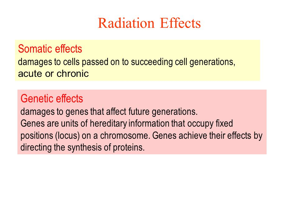 Radiation Effects Somatic effects damages to cells passed on to succeeding cell generations, acute or chronic.