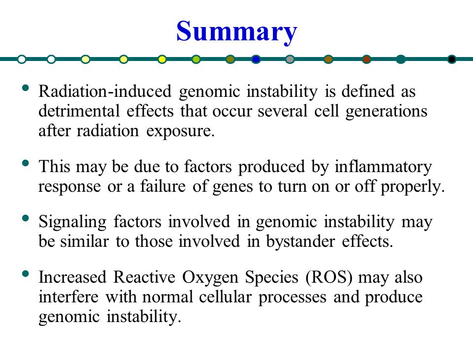 Summary Radiation-induced genomic instability is defined as detrimental effects that occur several cell generations after radiation exposure.
