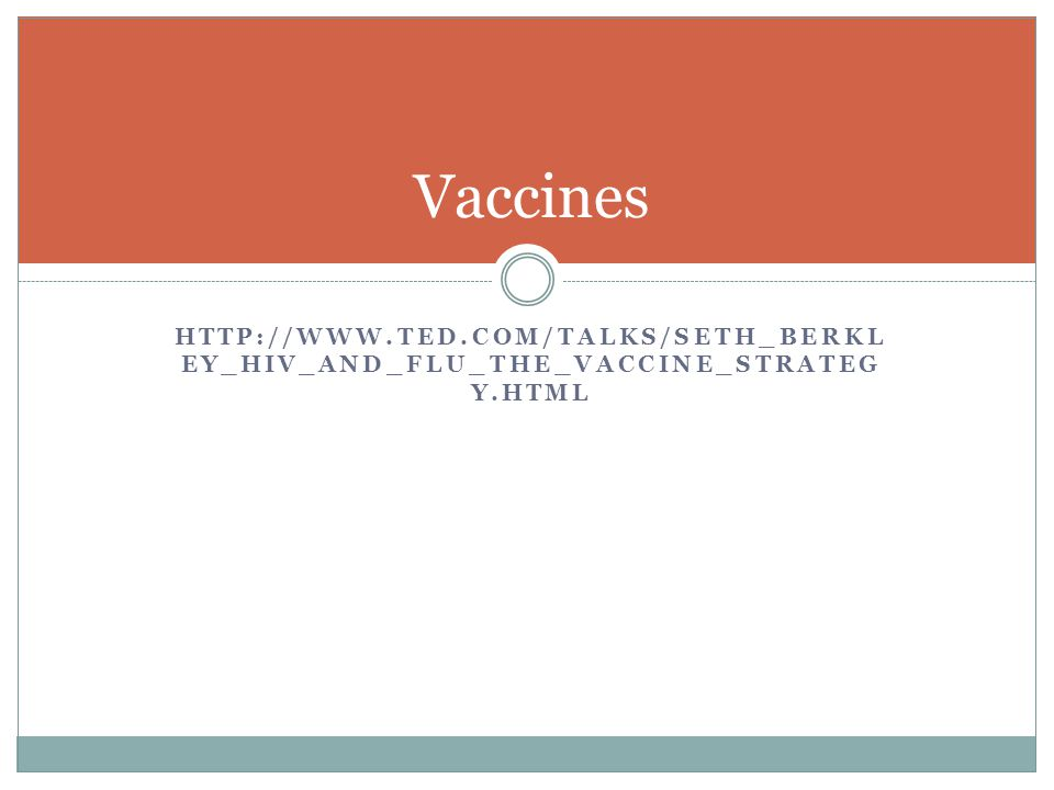 Vaccines http://www.ted.com/talks/seth_berkley_hiv_and_flu_the_vaccine_strategy.html