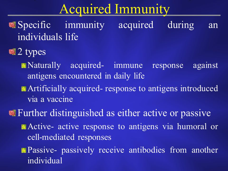 Acquired Immunity Specific immunity acquired during an individuals life. 2 types.