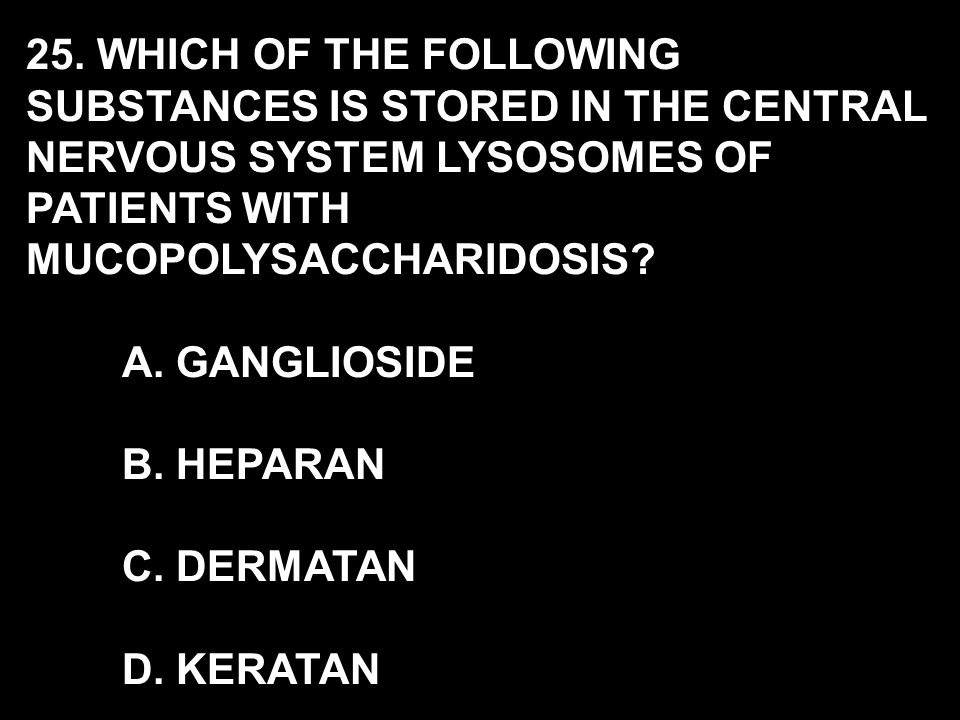 25. WHICH OF THE FOLLOWING SUBSTANCES IS STORED IN THE CENTRAL NERVOUS SYSTEM LYSOSOMES OF PATIENTS WITH MUCOPOLYSACCHARIDOSIS