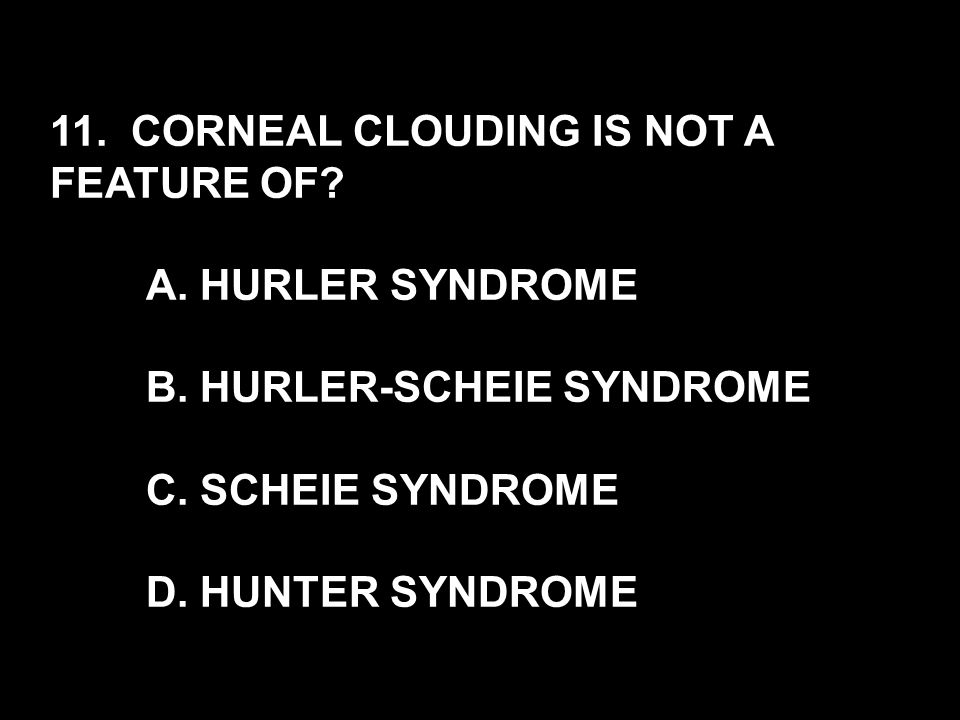 11. CORNEAL CLOUDING IS NOT A FEATURE OF