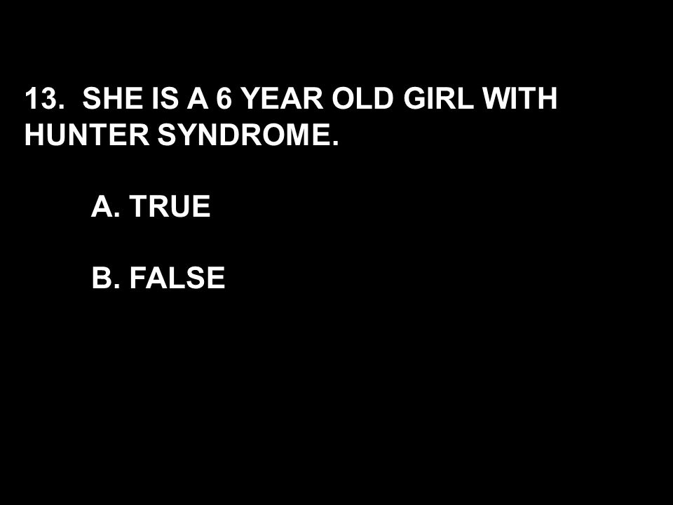 13. SHE IS A 6 YEAR OLD GIRL WITH HUNTER SYNDROME.