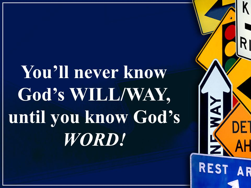 You'll never know God's WILL/WAY, until you know God's WORD!