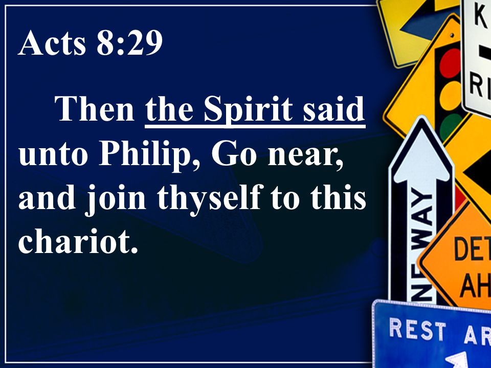 Acts 8:29 Then the Spirit said unto Philip, Go near, and join thyself to this chariot.
