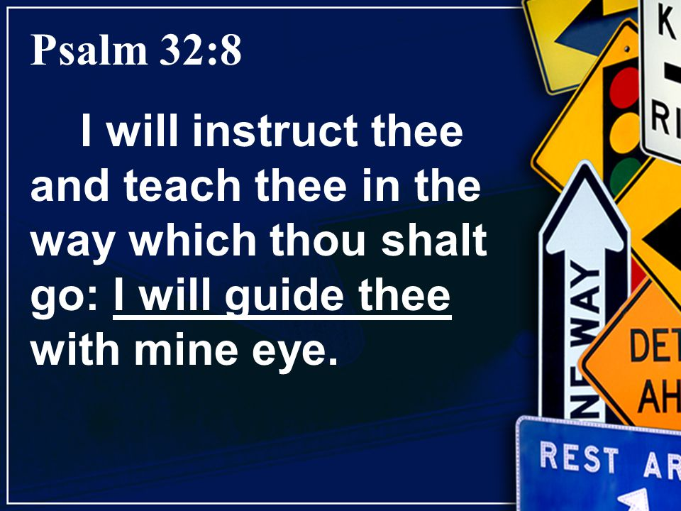 Psalm 32:8 I will instruct thee and teach thee in the way which thou shalt go: I will guide thee with mine eye.