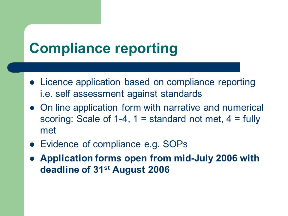 Compliance reporting Licence application based on compliance reporting i.e. self assessment against standards.