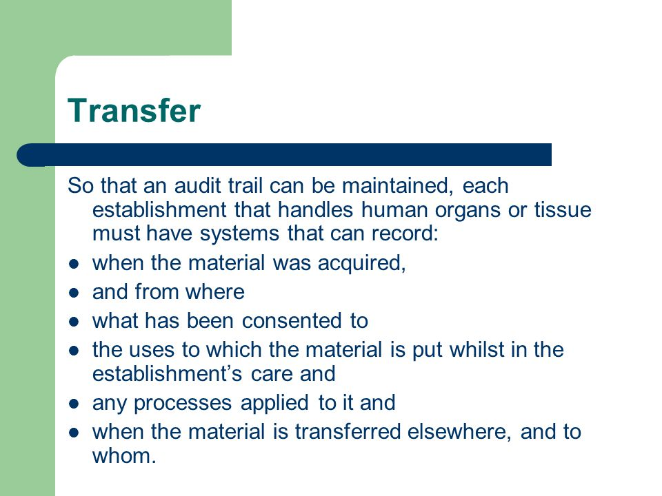Transfer So that an audit trail can be maintained, each establishment that handles human organs or tissue must have systems that can record: