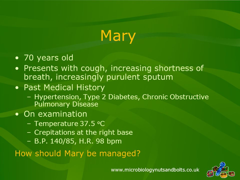 Mary 70 years old. Presents with cough, increasing shortness of breath, increasingly purulent sputum.