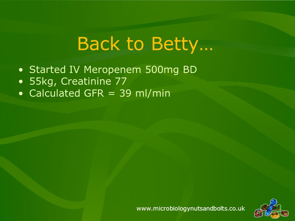 Back to Betty… Started IV Meropenem 500mg BD 55kg, Creatinine 77