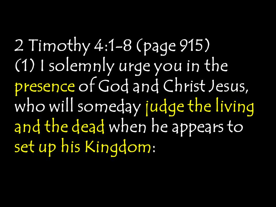2 Timothy 4:1-8 (page 915) (1) I solemnly urge you in the presence of God and Christ Jesus, who will someday judge the living and the dead when he appears to set up his Kingdom:
