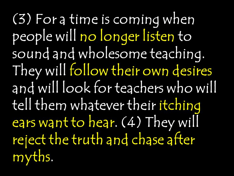 (3) For a time is coming when people will no longer listen to sound and wholesome teaching.