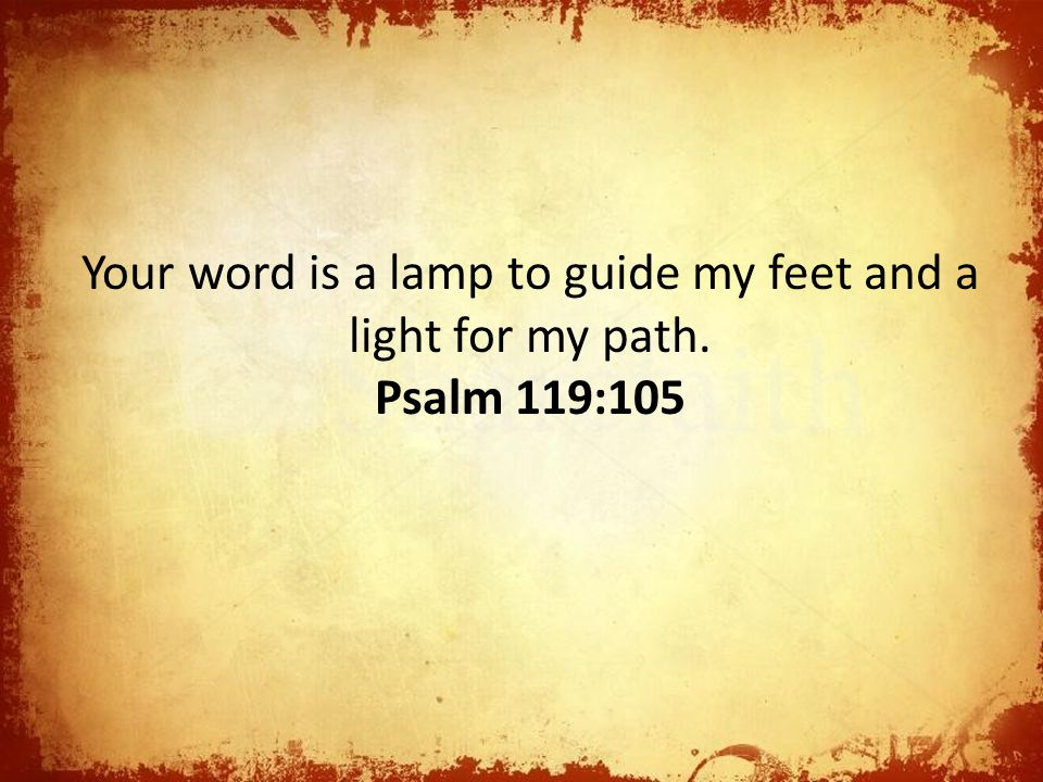Your word is a lamp to guide my feet and a light for my path.