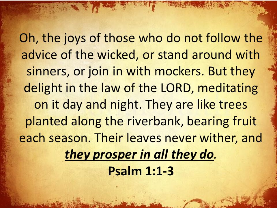 Oh, the joys of those who do not follow the advice of the wicked, or stand around with sinners, or join in with mockers. But they delight in the law of the LORD, meditating on it day and night. They are like trees planted along the riverbank, bearing fruit each season. Their leaves never wither, and they prosper in all they do.