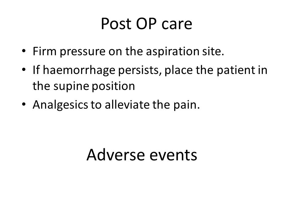 Post OP care Adverse events Firm pressure on the aspiration site.