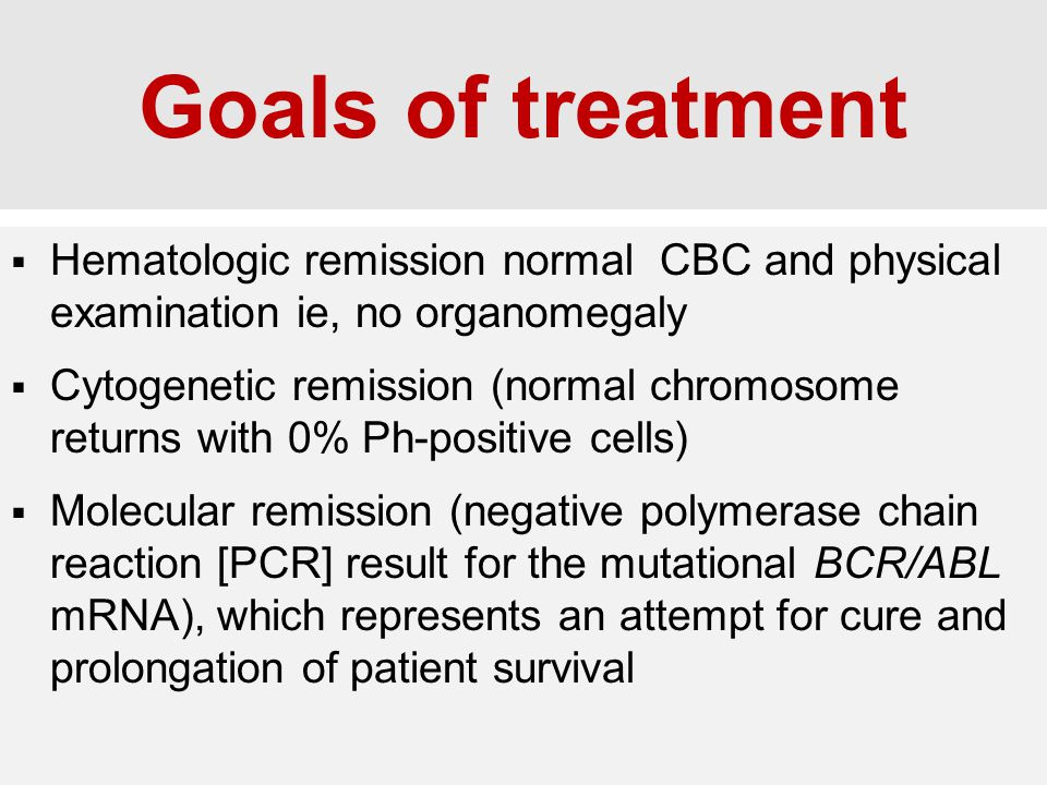 Goals of treatment Hematologic remission normal CBC and physical examination ie, no organomegaly.