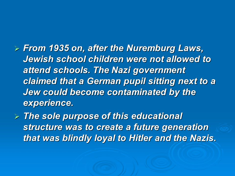 From 1935 on, after the Nuremburg Laws, Jewish school children were not allowed to attend schools. The Nazi government claimed that a German pupil sitting next to a Jew could become contaminated by the experience.