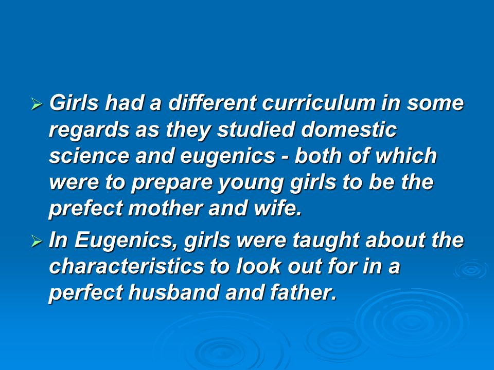 Girls had a different curriculum in some regards as they studied domestic science and eugenics - both of which were to prepare young girls to be the prefect mother and wife.