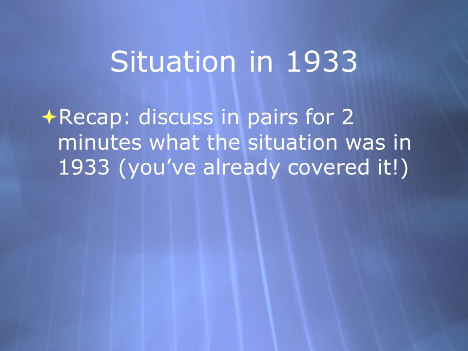 Situation in 1933 Recap: discuss in pairs for 2 minutes what the situation was in 1933 (you've already covered it!)