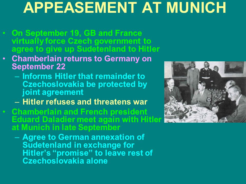 APPEASEMENT AT MUNICH On September 19, GB and France virtually force Czech government to agree to give up Sudetenland to Hitler.