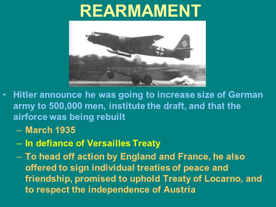REARMAMENT Hitler announce he was going to increase size of German army to 500,000 men, institute the draft, and that the airforce was being rebuilt.