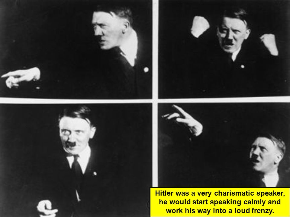 Hitler was a very charismatic speaker, he would start speaking calmly and work his way into a loud frenzy.