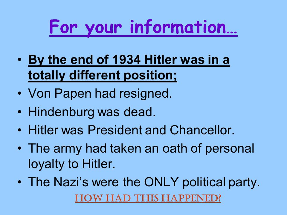 For your information… By the end of 1934 Hitler was in a totally different position; Von Papen had resigned.