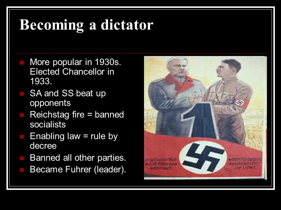 Becoming a dictator More popular in 1930s. Elected Chancellor in 1933.