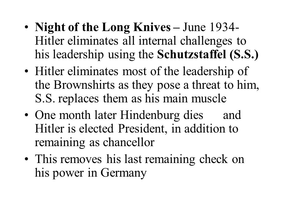Night of the Long Knives – June 1934- Hitler eliminates all internal challenges to his leadership using the Schutzstaffel (S.S.)