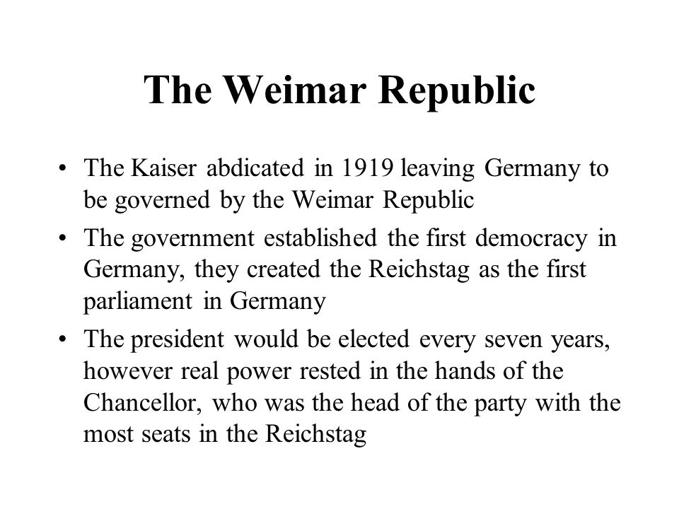 The Weimar Republic The Kaiser abdicated in 1919 leaving Germany to be governed by the Weimar Republic.