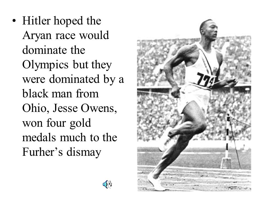 Hitler hoped the Aryan race would dominate the Olympics but they were dominated by a black man from Ohio, Jesse Owens, won four gold medals much to the Furher's dismay