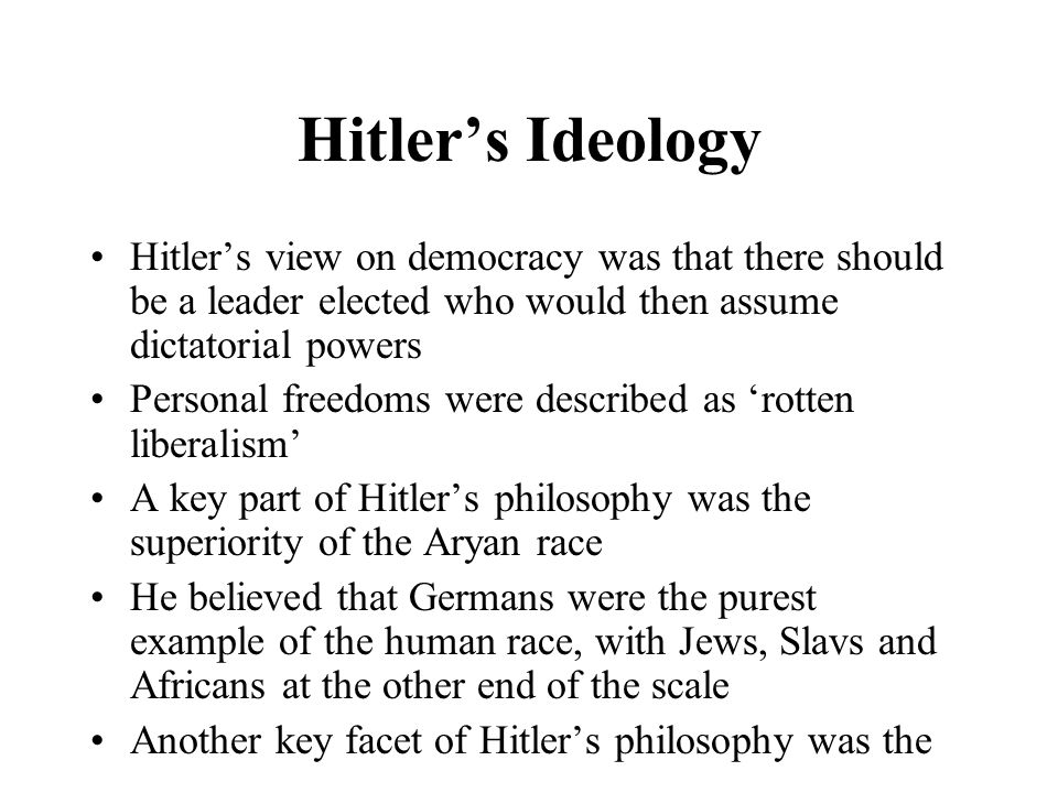 Hitler's Ideology Hitler's view on democracy was that there should be a leader elected who would then assume dictatorial powers.