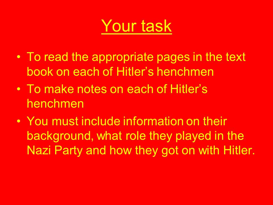 Your task To read the appropriate pages in the text book on each of Hitler's henchmen. To make notes on each of Hitler's henchmen.
