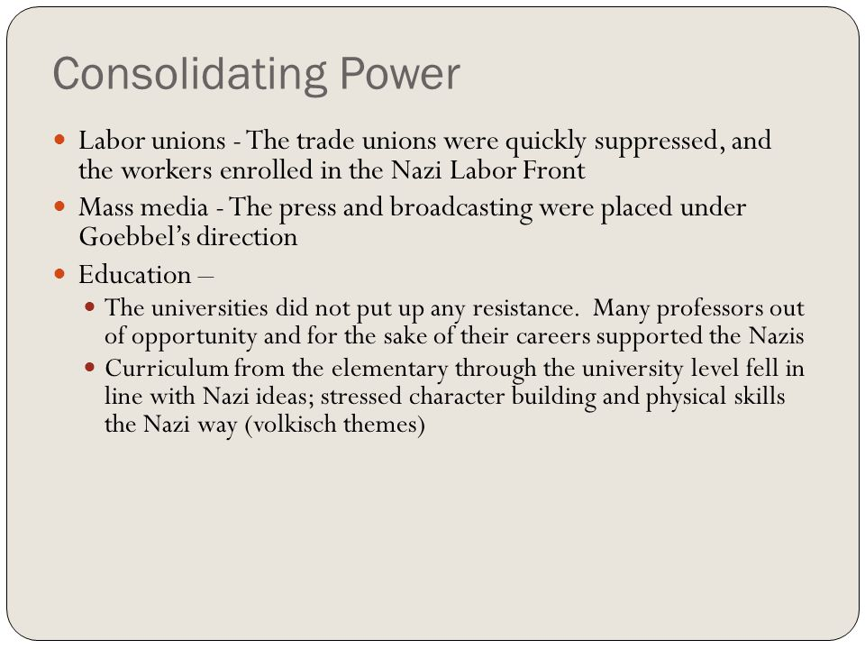 Consolidating Power Labor unions - The trade unions were quickly suppressed, and the workers enrolled in the Nazi Labor Front.